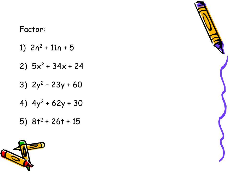 Factor: 1) 2n2 + 11n + 5 2) 5x2 + 34x + 24 3) 2y2 – 23y + 60 4) 4y2 + 62y + 30 5) 8t2 + 26t + 15