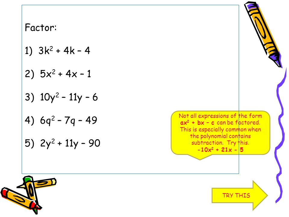 Factor: 1) 3k2 + 4k – 4 2) 5x2 + 4x – 1 3) 10y2 – 11y – 6 4) 6q2 – 7q – 49 5) 2y2 + 11y – 90