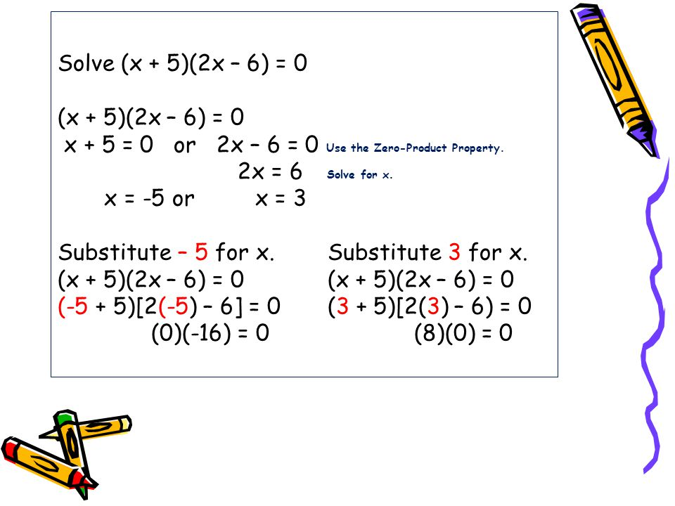 Solve (x + 5)(2x – 6) = 0 (x + 5)(2x – 6) = 0 x + 5 = 0 or 2x – 6 = 0 Use the Zero-Product Property.