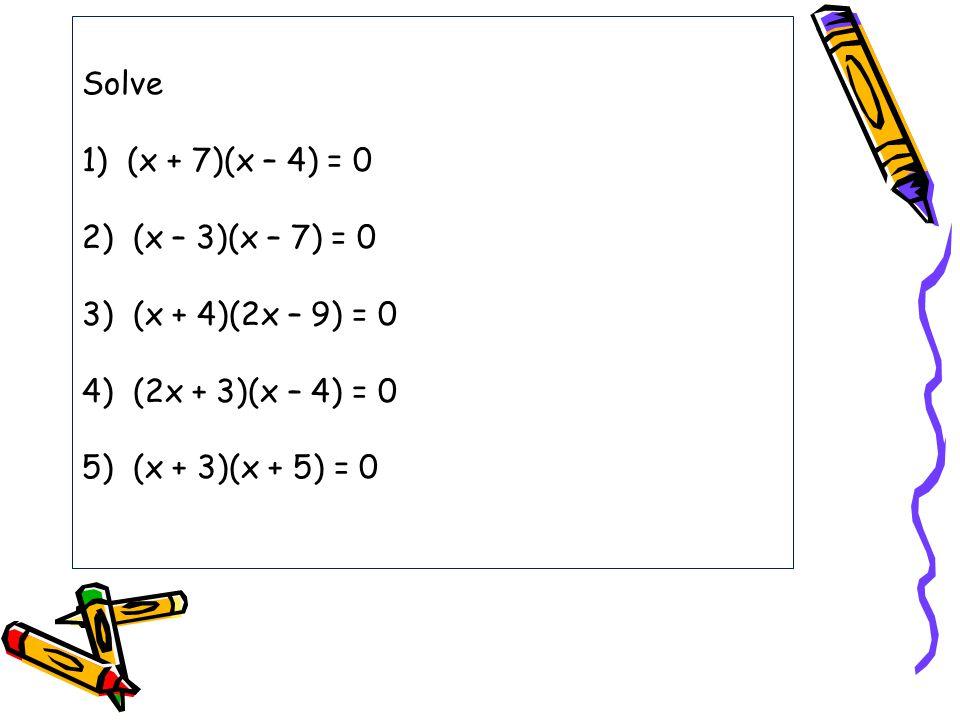 Solve 1) (x + 7)(x – 4) = 0 2) (x – 3)(x – 7) = 0 3) (x + 4)(2x – 9) = 0 4) (2x + 3)(x – 4) = 0 5) (x + 3)(x + 5) = 0