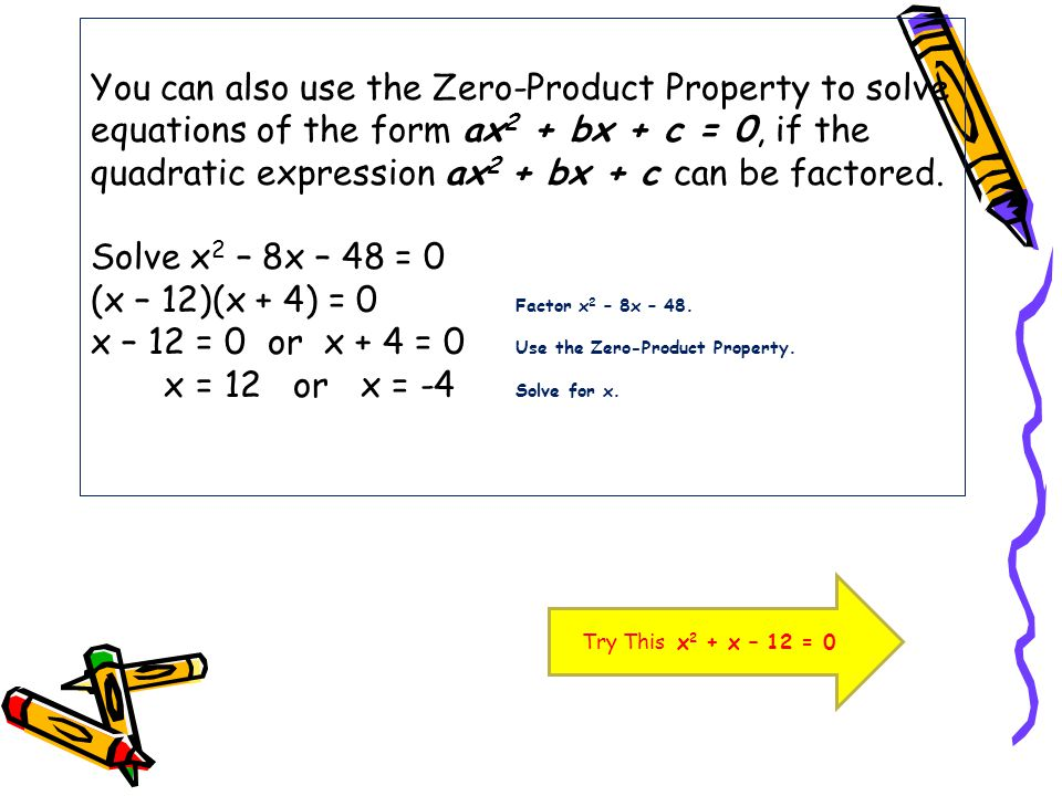 You can also use the Zero-Product Property to solve equations of the form ax2 + bx + c = 0, if the quadratic expression ax2 + bx + c can be factored. Solve x2 – 8x – 48 = 0 (x – 12)(x + 4) = 0 Factor x2 – 8x – 48. x – 12 = 0 or x + 4 = 0 Use the Zero-Product Property. x = 12 or x = -4 Solve for x.