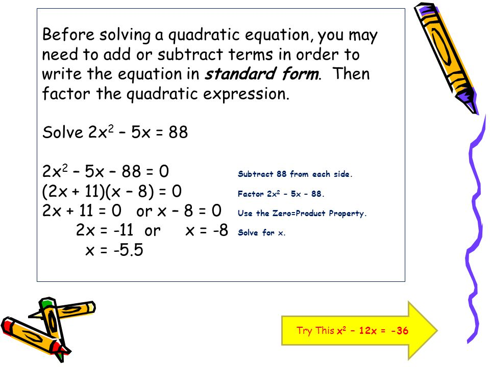 Before solving a quadratic equation, you may need to add or subtract terms in order to write the equation in standard form. Then factor the quadratic expression. Solve 2x2 – 5x = 88 2x2 – 5x – 88 = 0 Subtract 88 from each side. (2x + 11)(x – 8) = 0 Factor 2x2 – 5x – 88. 2x + 11 = 0 or x – 8 = 0 Use the Zero=Product Property. 2x = -11 or x = -8 Solve for x. x = -5.5