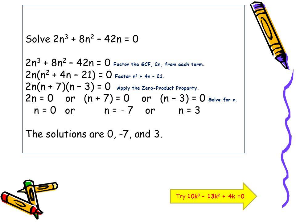 Solve 2n3 + 8n2 – 42n = 0 2n3 + 8n2 – 42n = 0 Factor the GCF, 2n, from each term. 2n(n2 + 4n – 21) = 0 Factor n2 + 4n – 21. 2n(n + 7)(n – 3) = 0 Apply the Zero-Product Property. 2n = 0 or (n + 7) = 0 or (n – 3) = 0 Solve for n. n = 0 or n = - 7 or n = 3 The solutions are 0, -7, and 3.