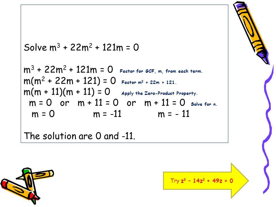 Solve m3 + 22m2 + 121m = 0 m3 + 22m2 + 121m = 0 Factor for GCF, m, from each term. m(m2 + 22m + 121) = 0 Factor m2 + 22m + 121. m(m + 11)(m + 11) = 0 Apply the Zero-Product Property. m = 0 or m + 11 = 0 or m + 11 = 0 Solve for n. m = 0 m = -11 m = - 11 The solution are 0 and -11.