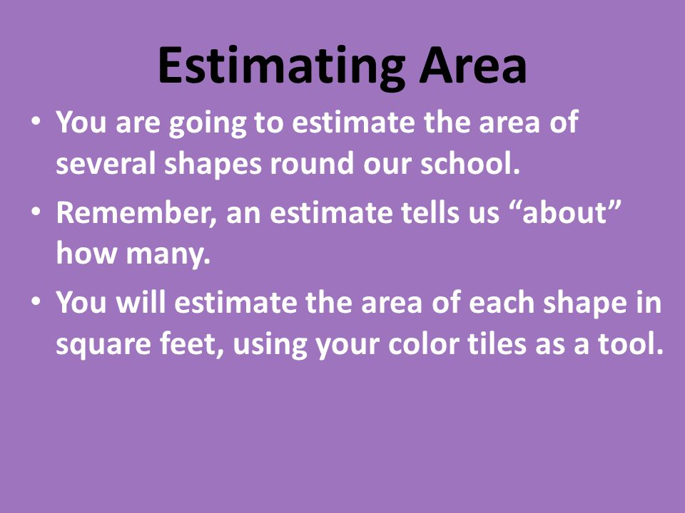 Estimating Area You are going to estimate the area of several shapes round our school. Remember, an estimate tells us about how many.
