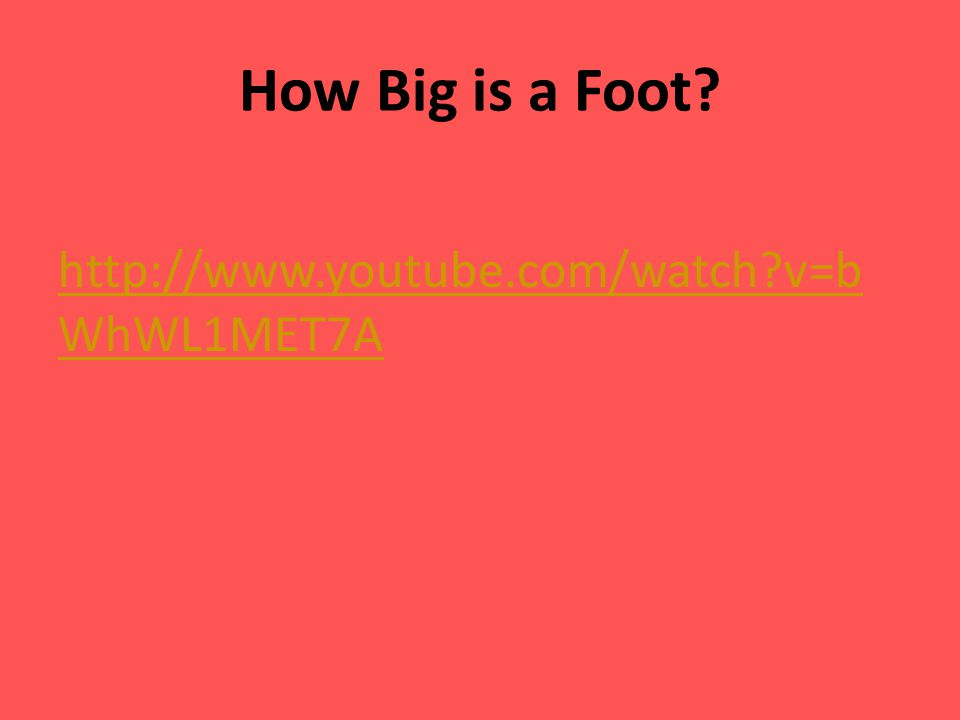 How Big is a Foot http://www.youtube.com/watch v=bWhWL1MET7A