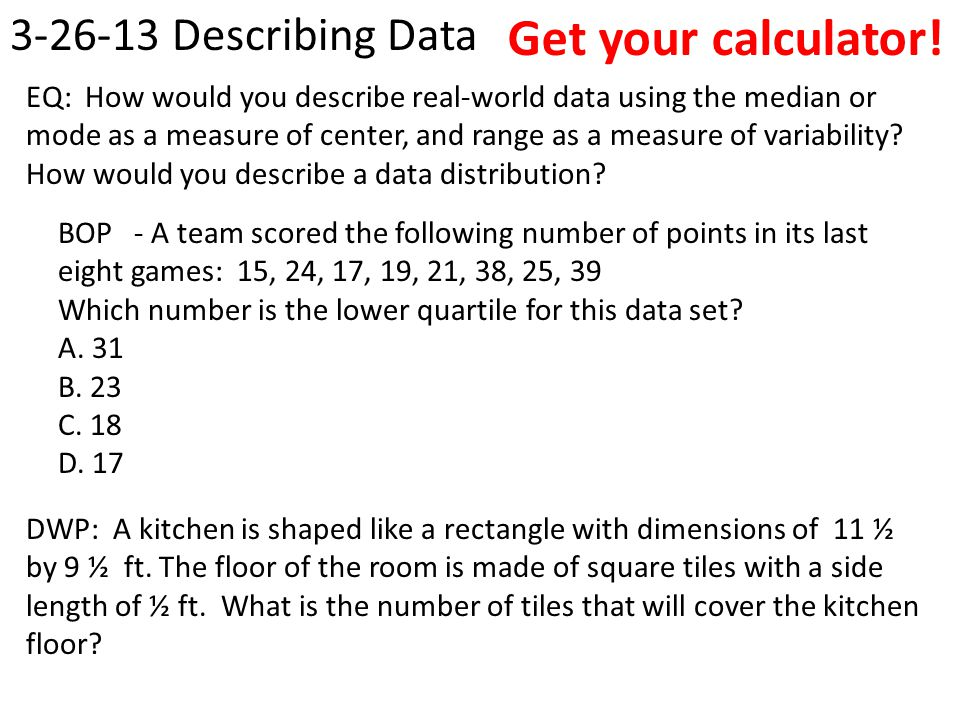 Get your calculator! 3-26-13 Describing Data