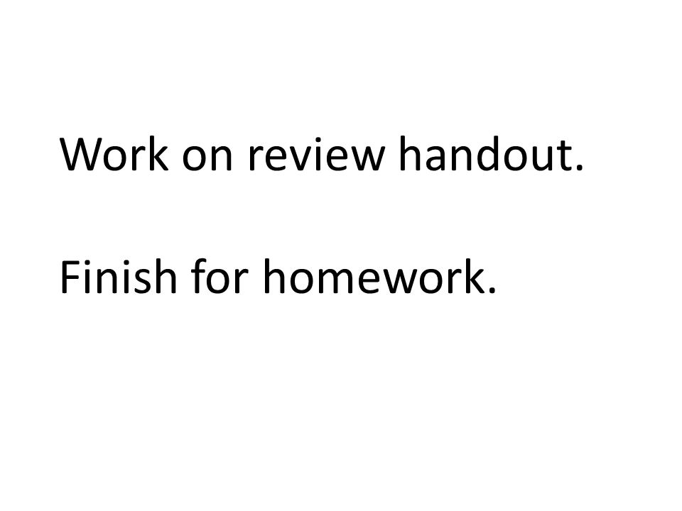 Work on review handout. Finish for homework.