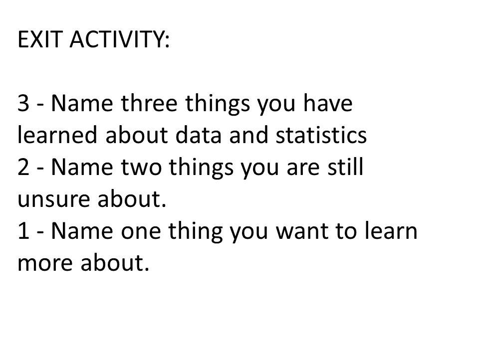 EXIT ACTIVITY: 3 - Name three things you have learned about data and statistics. 2 - Name two things you are still unsure about.