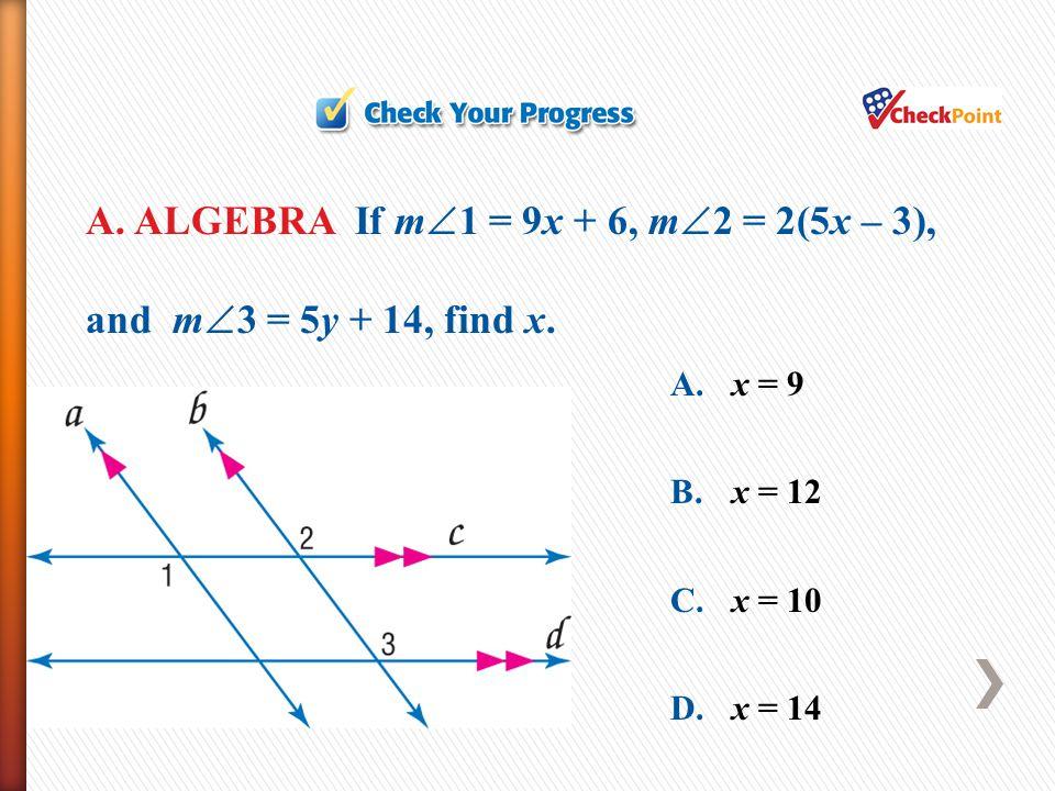 A. ALGEBRA If m1 = 9x + 6, m2 = 2(5x – 3), and m3 = 5y + 14, find x.