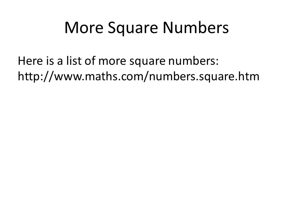 More Square Numbers Here is a list of more square numbers: http://www.maths.com/numbers.square.htm