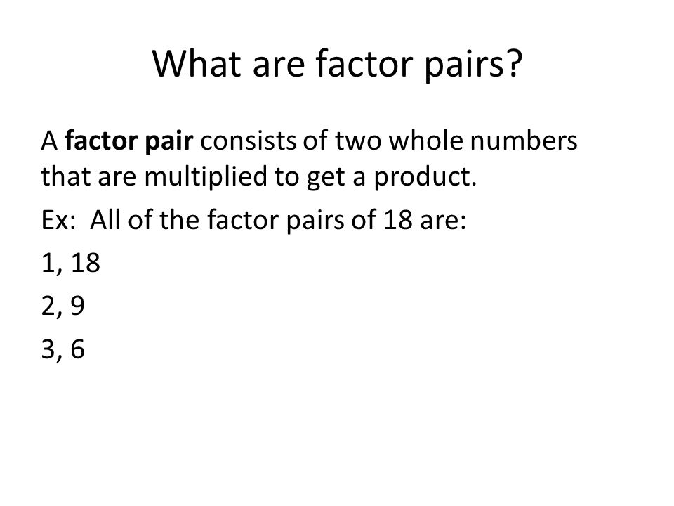 What are factor pairs A factor pair consists of two whole numbers that are multiplied to get a product.