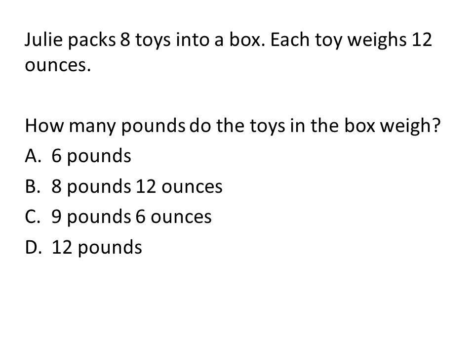 Julie packs 8 toys into a box. Each toy weighs 12 ounces.