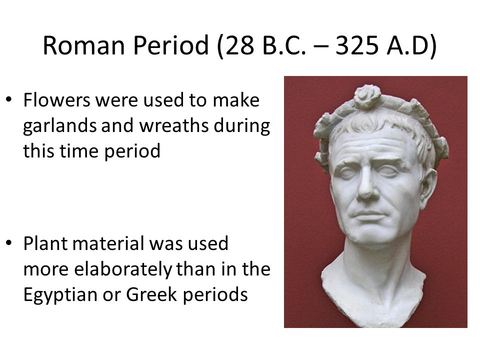 Roman Period (28 B.C. – 325 A.D) Flowers were used to make garlands and wreaths during this time period.
