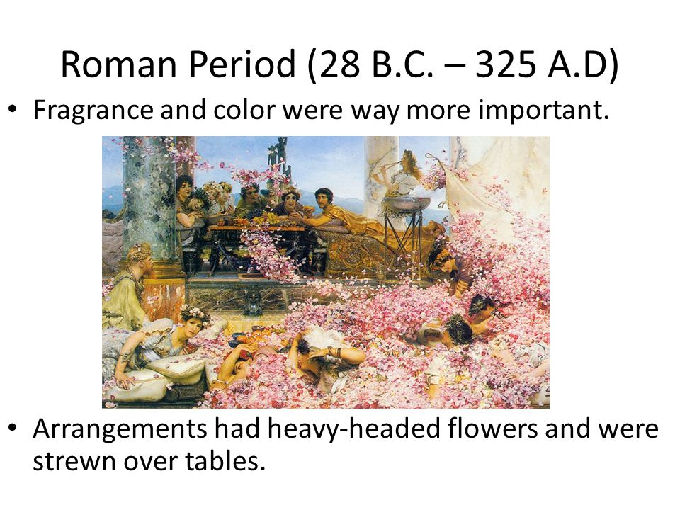 Roman Period (28 B.C. – 325 A.D) Fragrance and color were way more important.