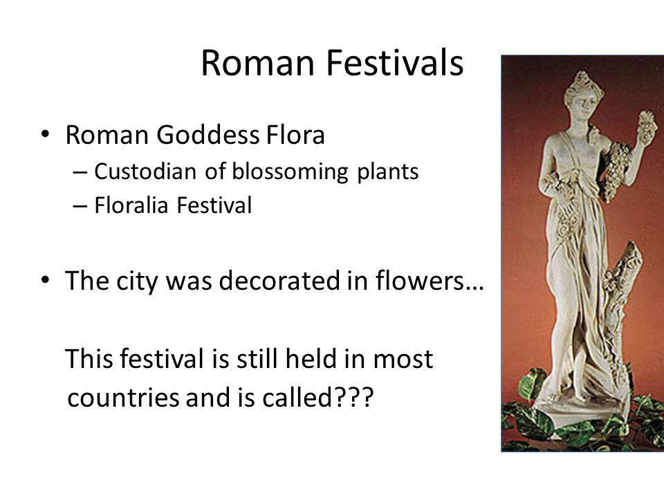Roman Festivals Roman Goddess Flora The city was decorated in flowers…