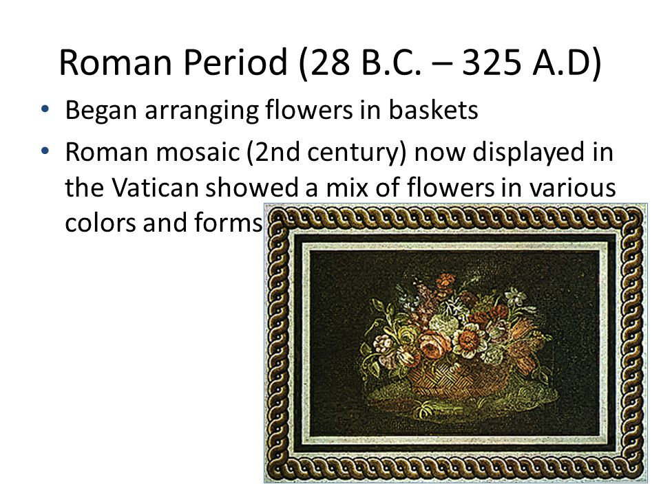 Roman Period (28 B.C. – 325 A.D) Began arranging flowers in baskets