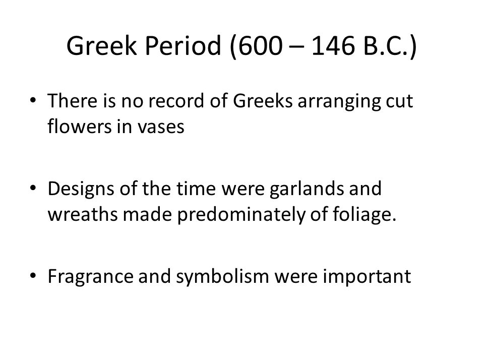 Greek Period (600 – 146 B.C.) There is no record of Greeks arranging cut flowers in vases.