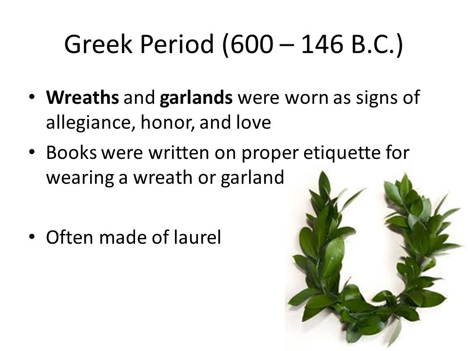 Greek Period (600 – 146 B.C.) Wreaths and garlands were worn as signs of allegiance, honor, and love.