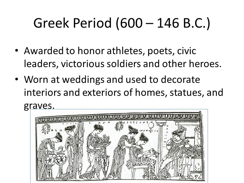 Greek Period (600 – 146 B.C.) Awarded to honor athletes, poets, civic leaders, victorious soldiers and other heroes.