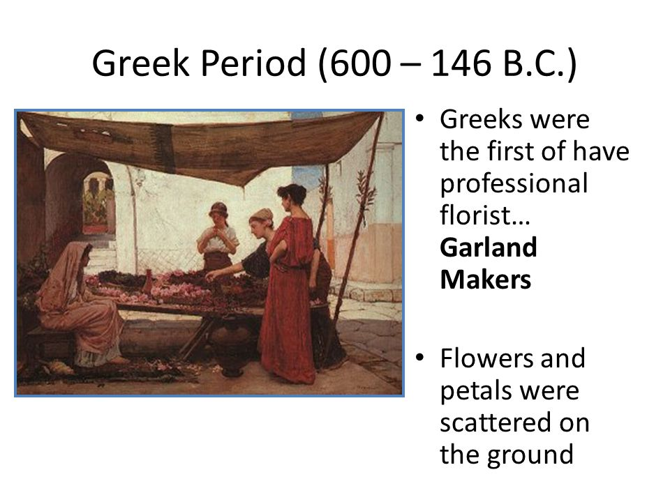 Greek Period (600 – 146 B.C.) Greeks were the first of have professional florist… Garland Makers.