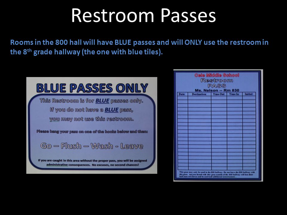 Restroom Passes Rooms in the 800 hall will have BLUE passes and will ONLY use the restroom in the 8th grade hallway (the one with blue tiles).
