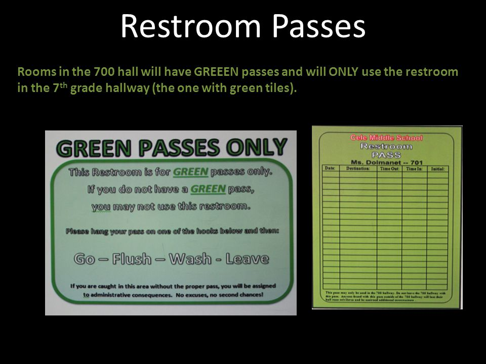 Restroom Passes Rooms in the 700 hall will have GREEEN passes and will ONLY use the restroom in the 7th grade hallway (the one with green tiles).