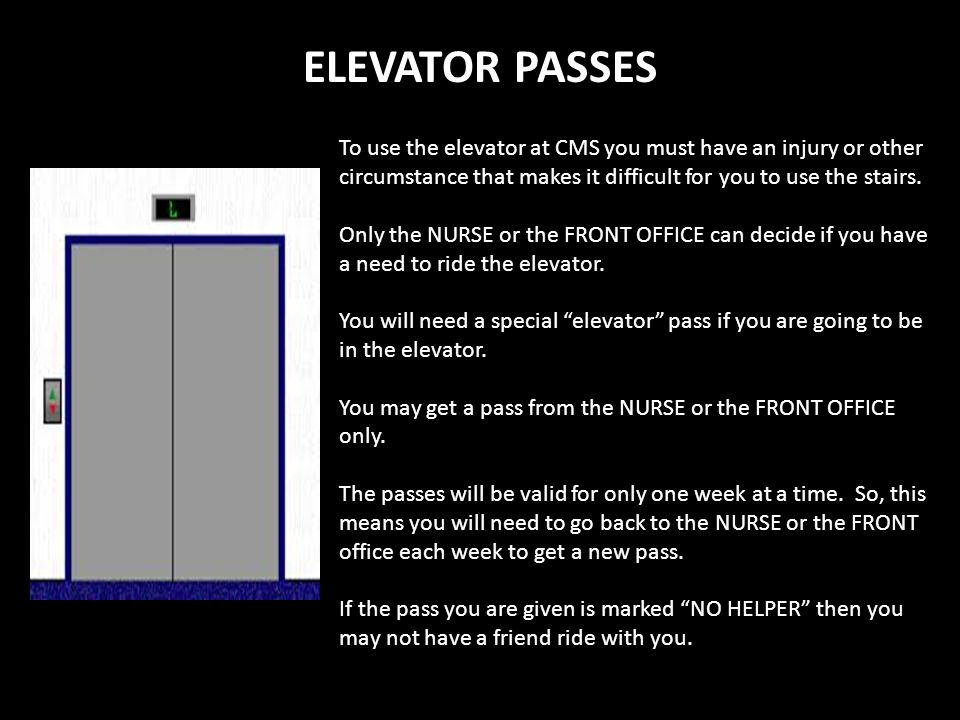 ELEVATOR PASSES To use the elevator at CMS you must have an injury or other circumstance that makes it difficult for you to use the stairs.
