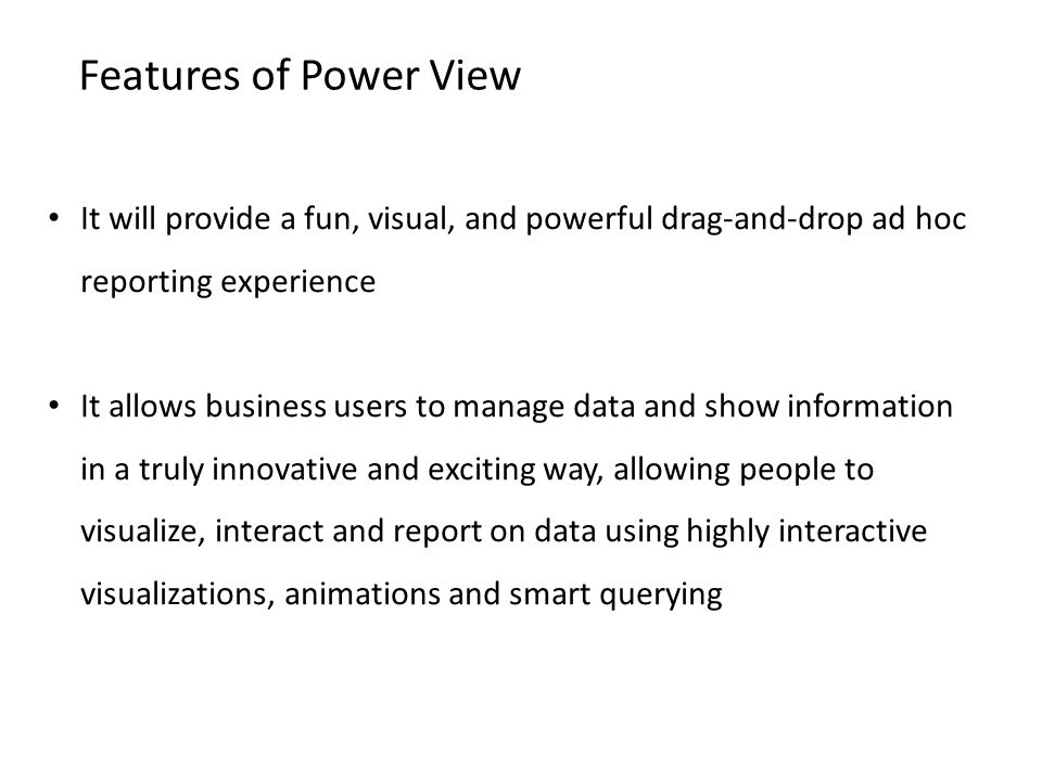Features of Power View It will provide a fun, visual, and powerful drag-and-drop ad hoc reporting experience.
