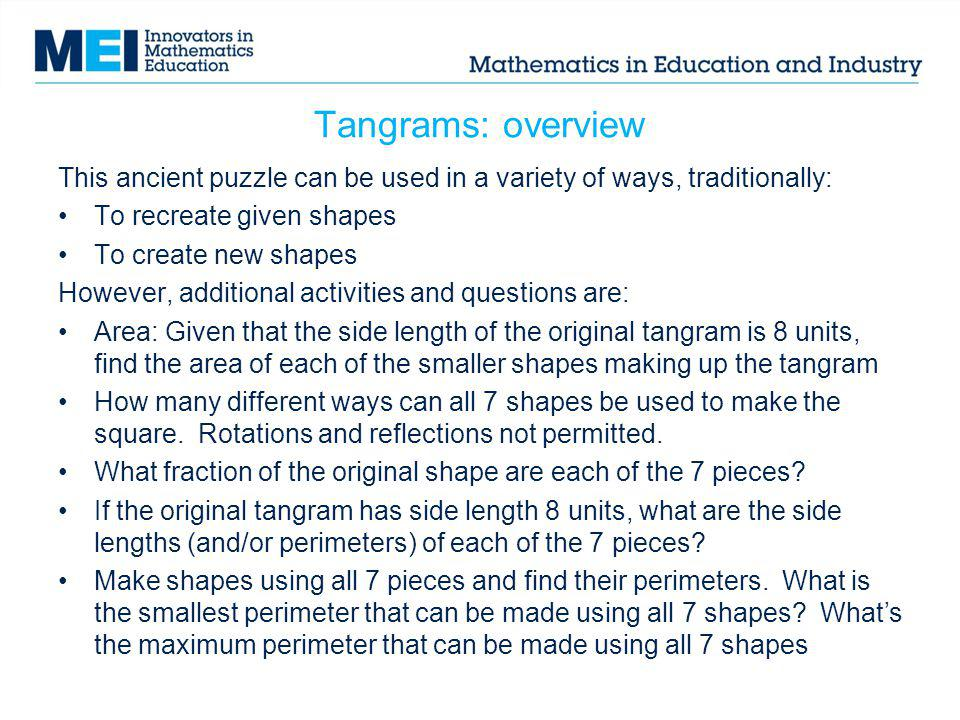 Tangrams: overview This ancient puzzle can be used in a variety of ways, traditionally: To recreate given shapes.
