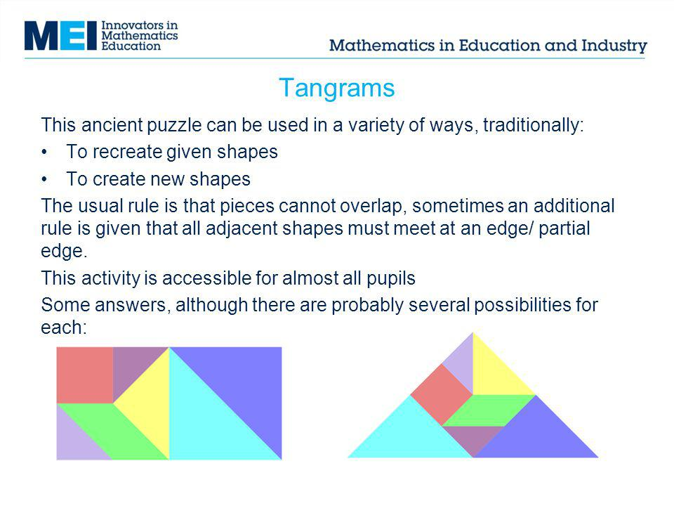 Tangrams This ancient puzzle can be used in a variety of ways, traditionally: To recreate given shapes.