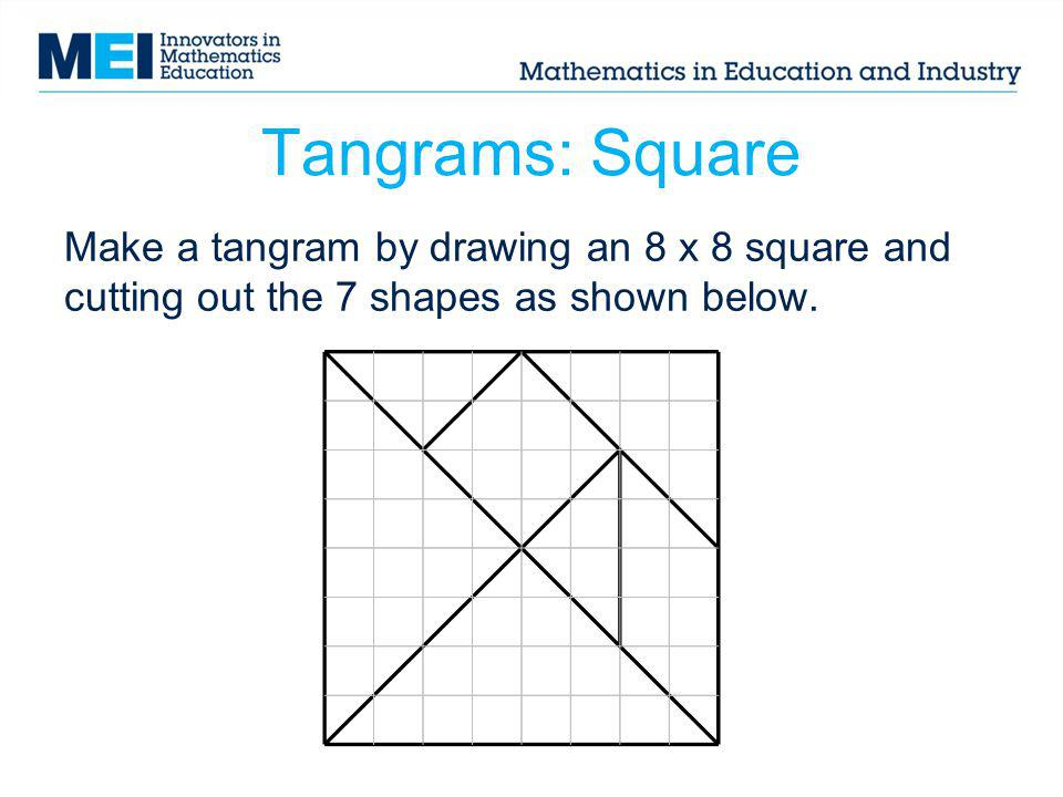 Tangrams: Square Make a tangram by drawing an 8 x 8 square and cutting out the 7 shapes as shown below.
