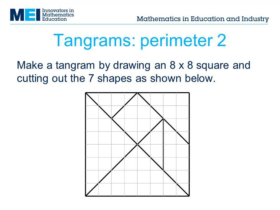Tangrams: perimeter 2 Make a tangram by drawing an 8 x 8 square and cutting out the 7 shapes as shown below.