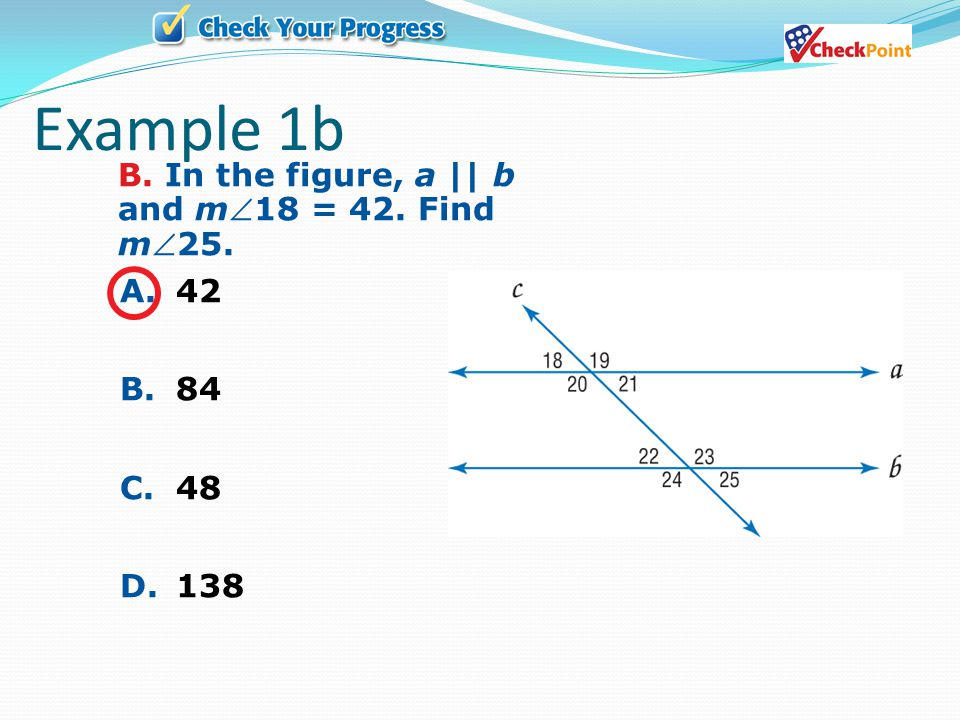 Example 1b B. In the figure, a || b and m18 = 42. Find m25. A. 42