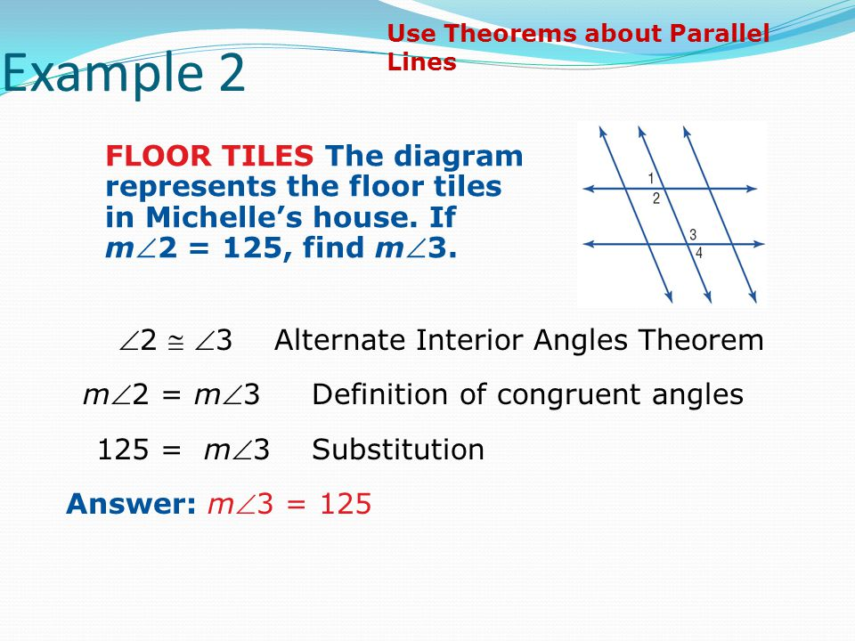 Example 2 Use Theorems about Parallel Lines. FLOOR TILES The diagram represents the floor tiles in Michelle's house. If m2 = 125, find m3.