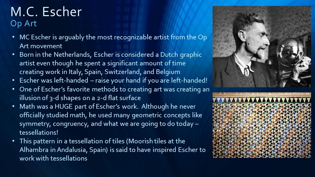 M.C. Escher Op Art MC Escher is arguably the most recognizable artist from the Op Art movement.
