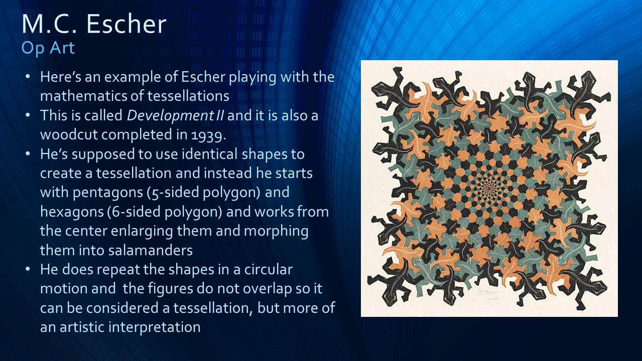 M.C. Escher Op Art Here's an example of Escher playing with the mathematics of tessellations.