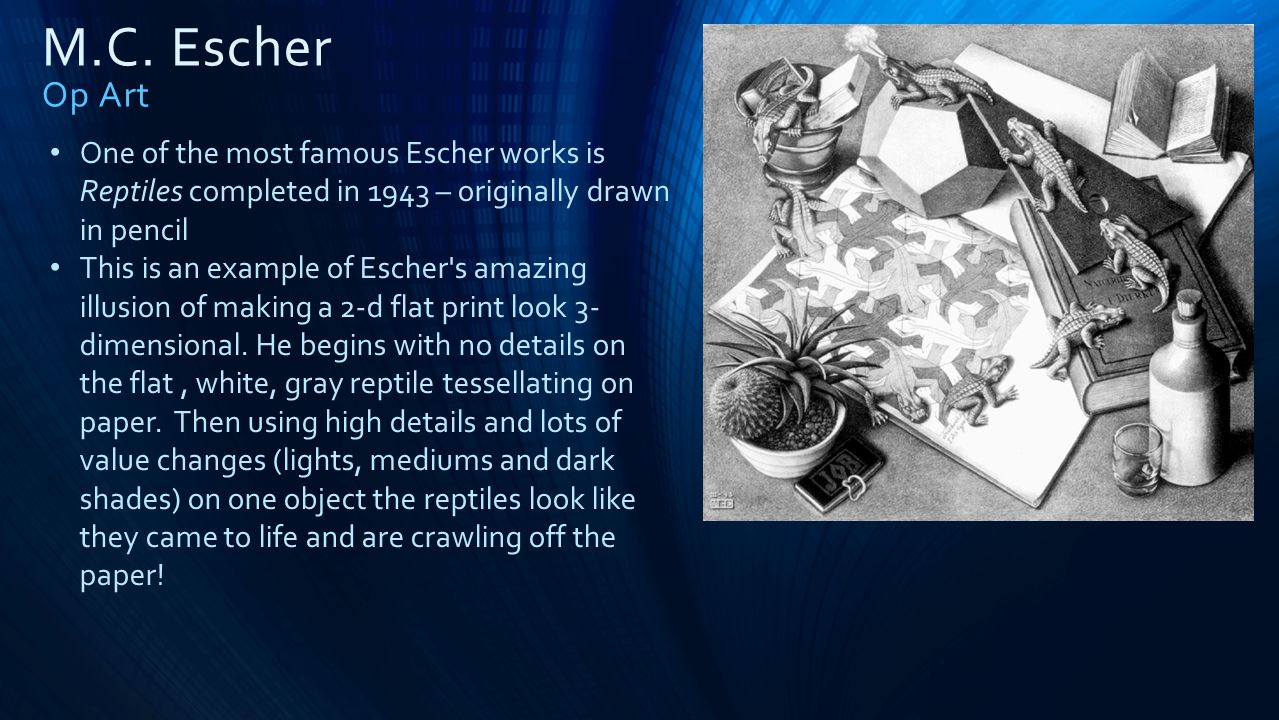 M.C. Escher Op Art One of the most famous Escher works is Reptiles completed in 1943 – originally drawn in pencil.