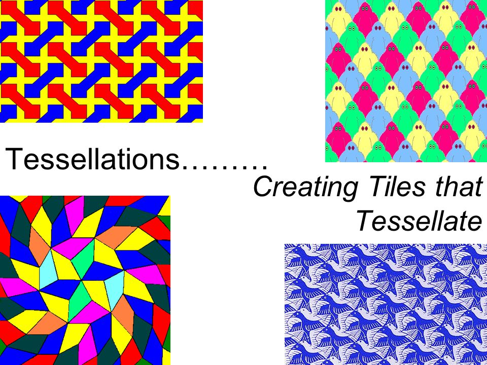 Tessellations……… Creating Tiles that Tessellate