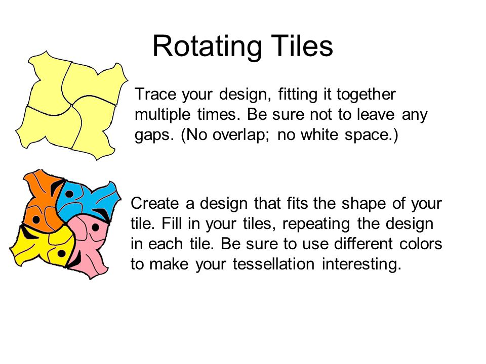 Rotating Tiles Trace your design, fitting it together multiple times. Be sure not to leave any gaps. (No overlap; no white space.)