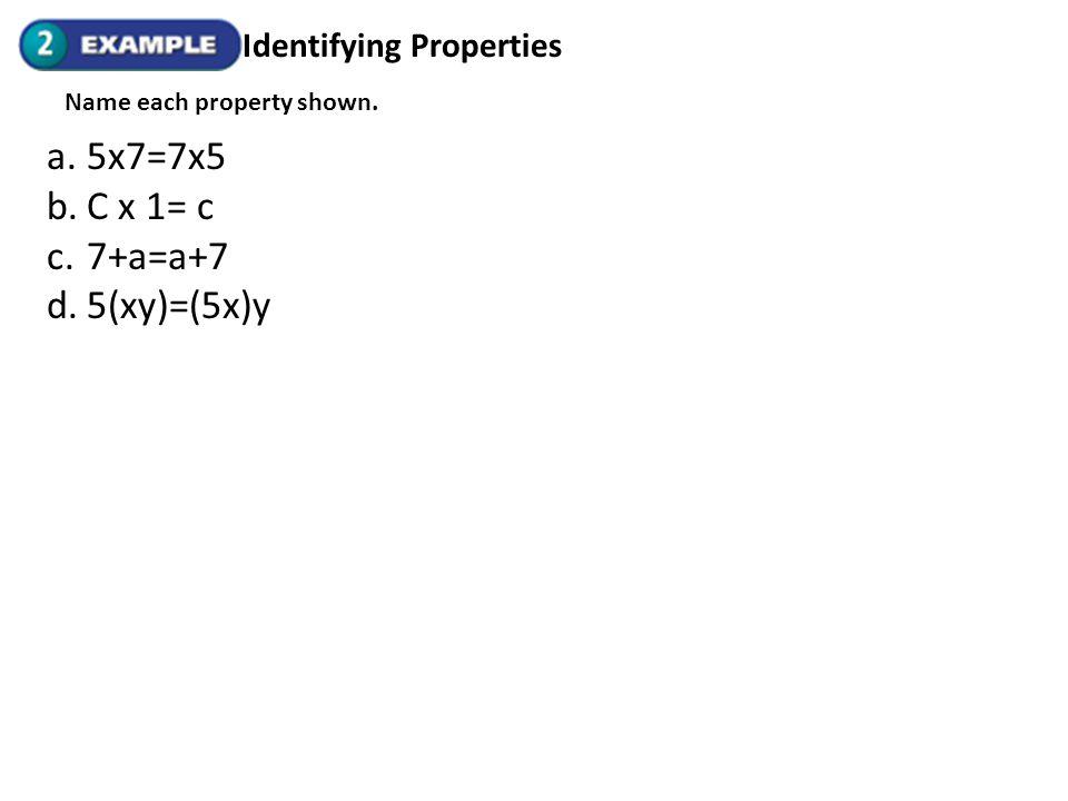 5x7=7x5 C x 1= c 7+a=a+7 5(xy)=(5x)y Identifying Properties