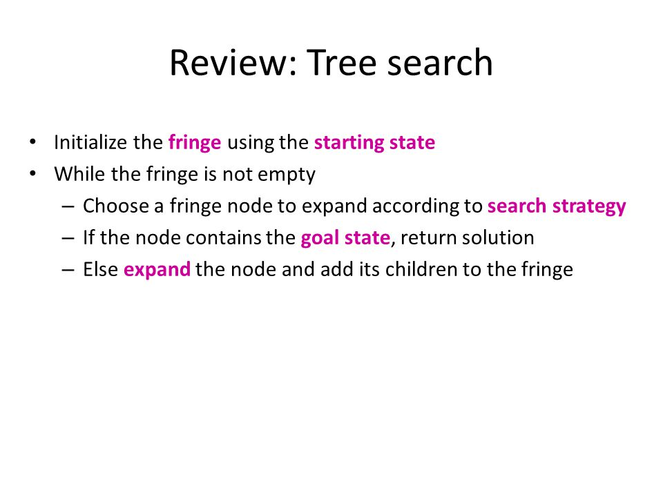 Review: Tree search Initialize the fringe using the starting state