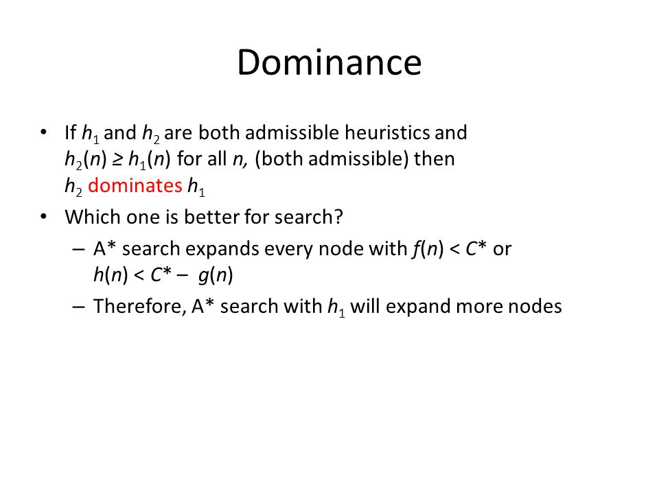 Dominance If h1 and h2 are both admissible heuristics and h2(n) ≥ h1(n) for all n, (both admissible) then h2 dominates h1.
