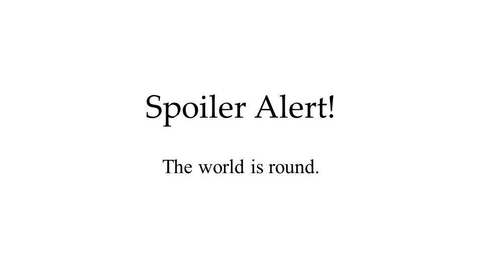 Spoiler Alert! The world is round.