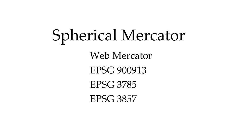 Spherical Mercator Web Mercator EPSG EPSG 3785 EPSG 3857