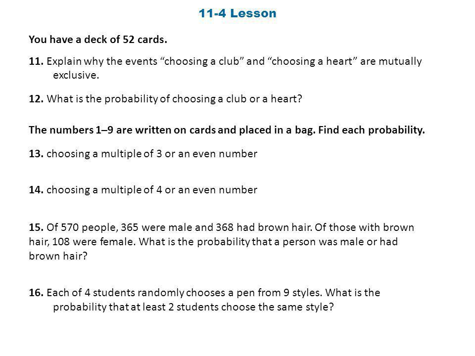 11-4 Lesson You have a deck of 52 cards. 11. Explain why the events choosing a club and choosing a heart are mutually exclusive.