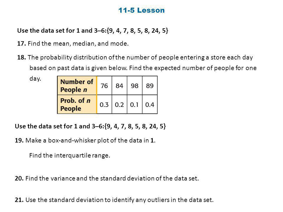 11-5 Lesson Use the data set for 1 and 3–6:{9, 4, 7, 8, 5, 8, 24, 5} 17. Find the mean, median, and mode.