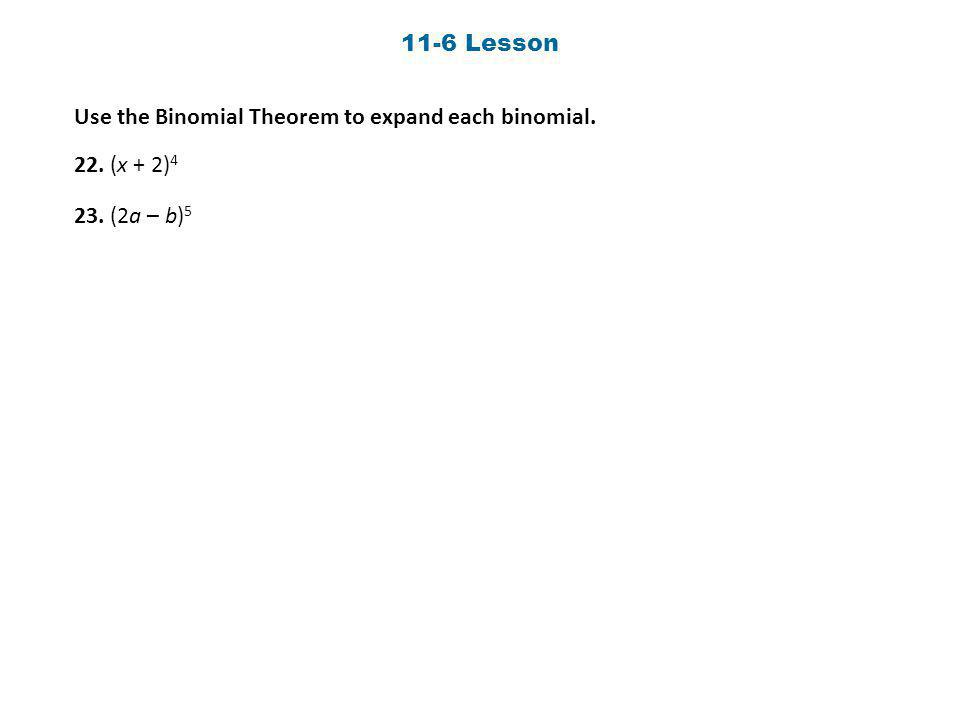 11-6 Lesson Use the Binomial Theorem to expand each binomial. 22. (x + 2)4 23. (2a – b)5