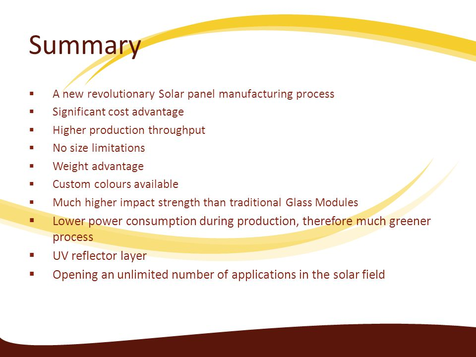 Summary A new revolutionary Solar panel manufacturing process. Significant cost advantage. Higher production throughput.