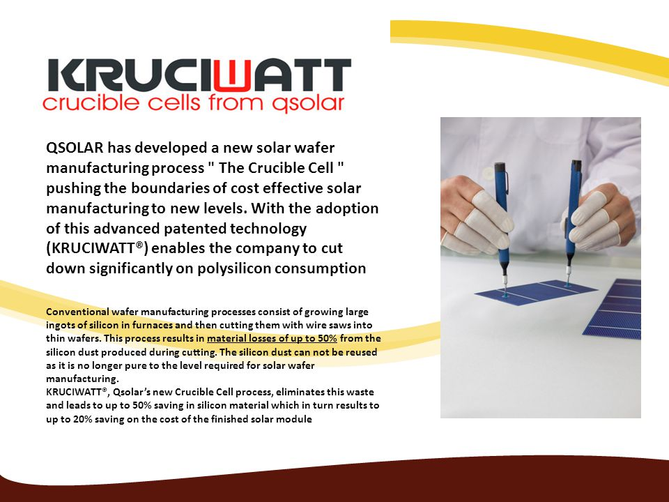 QSOLAR has developed a new solar wafer manufacturing process The Crucible Cell pushing the boundaries of cost effective solar manufacturing to new levels. With the adoption of this advanced patented technology (KRUCIWATT®) enables the company to cut down significantly on polysilicon consumption